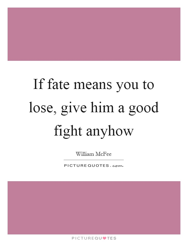If fate means you to lose, give him a good fight anyhow Picture Quote #1
