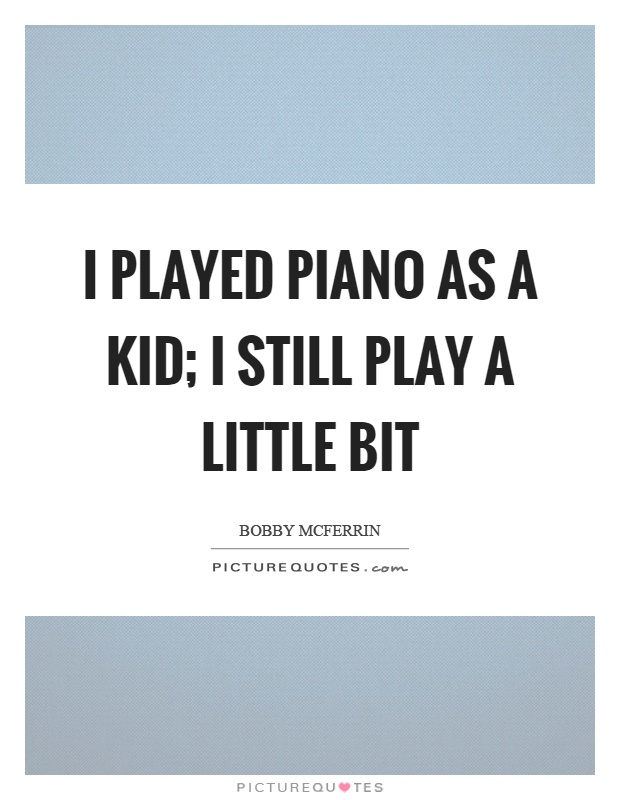 I played piano as a kid; I still play a little bit Picture Quote #1