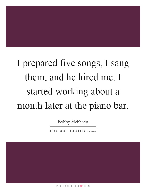 I prepared five songs, I sang them, and he hired me. I started working about a month later at the piano bar Picture Quote #1