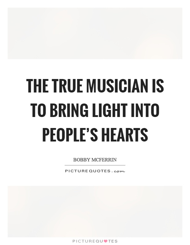 The true musician is to bring light into people's hearts Picture Quote #1