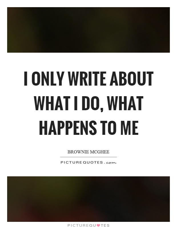 I only write about what I do, what happens to me Picture Quote #1