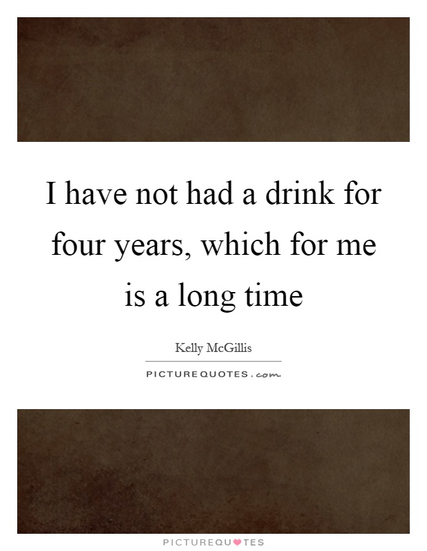 I have not had a drink for four years, which for me is a long time Picture Quote #1