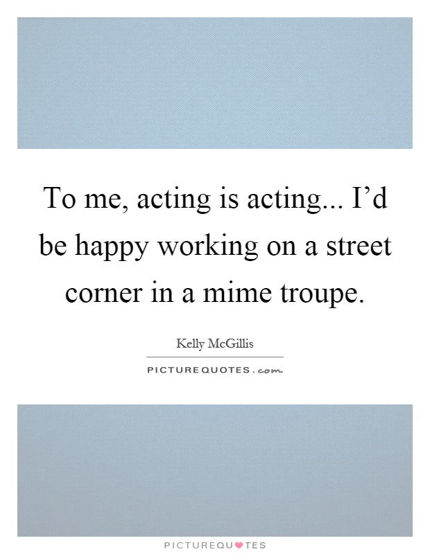 To me, acting is acting... I'd be happy working on a street corner in a mime troupe Picture Quote #1