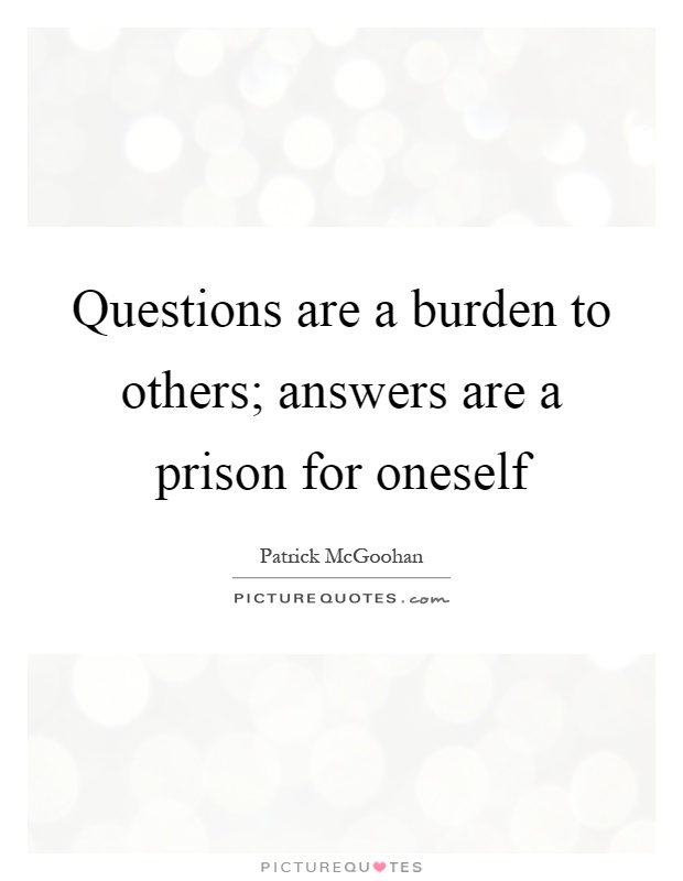 Questions are a burden to others; answers are a prison for oneself Picture Quote #1