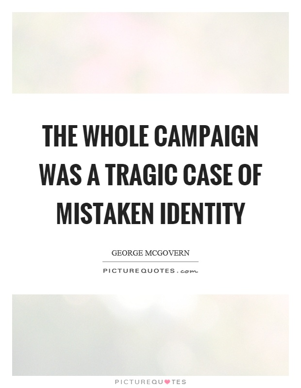 The whole campaign was a tragic case of mistaken identity Picture Quote #1