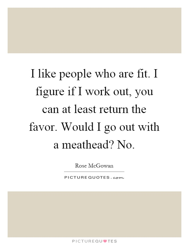 I like people who are fit. I figure if I work out, you can at least return the favor. Would I go out with a meathead? No Picture Quote #1
