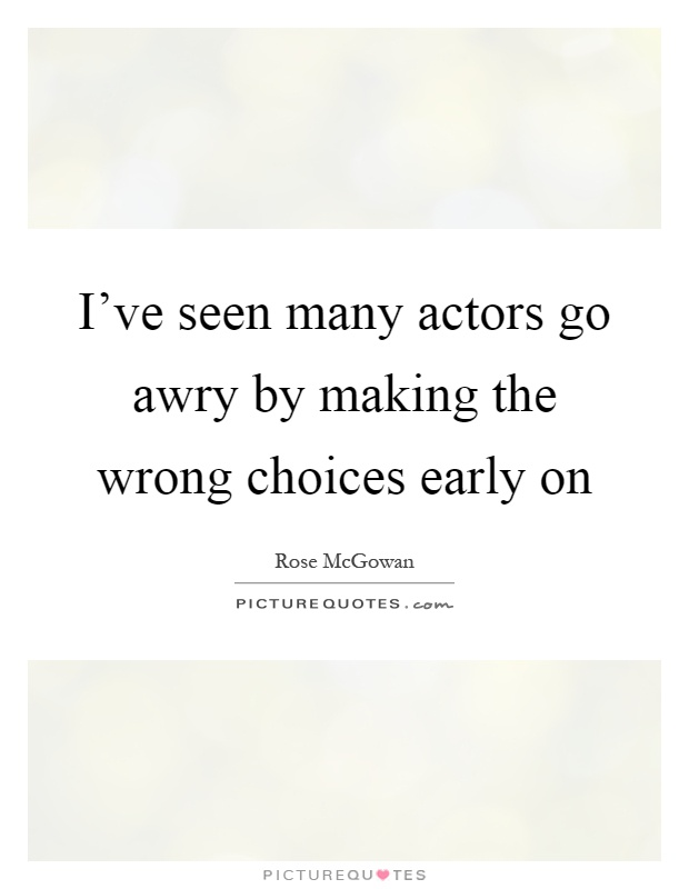 I've seen many actors go awry by making the wrong choices early on Picture Quote #1