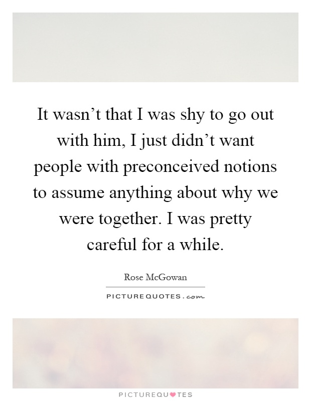 It wasn't that I was shy to go out with him, I just didn't want people with preconceived notions to assume anything about why we were together. I was pretty careful for a while Picture Quote #1