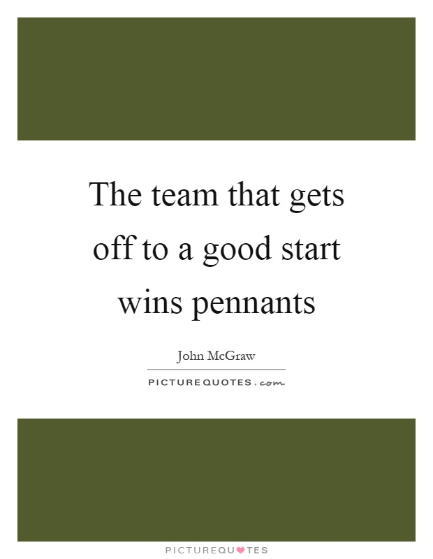 The team that gets off to a good start wins pennants Picture Quote #1