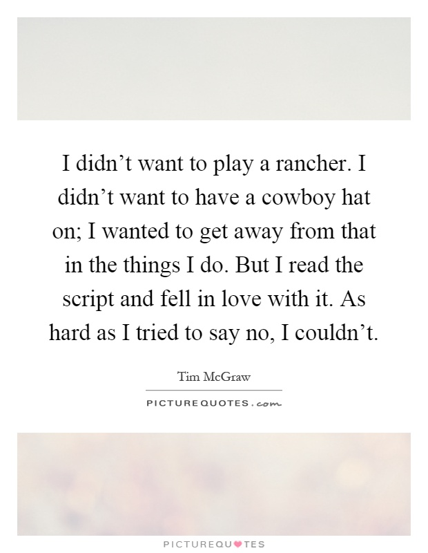 I didn't want to play a rancher. I didn't want to have a cowboy hat on; I wanted to get away from that in the things I do. But I read the script and fell in love with it. As hard as I tried to say no, I couldn't Picture Quote #1