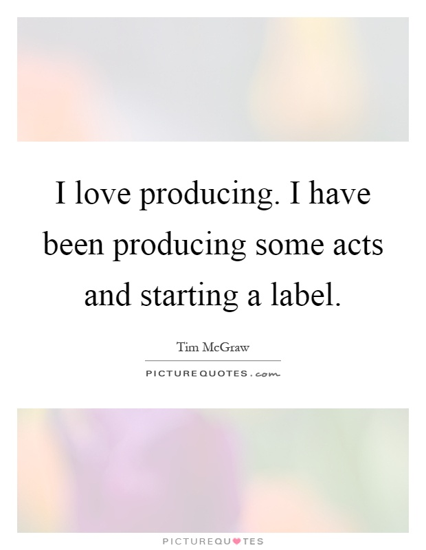 I love producing. I have been producing some acts and starting a label Picture Quote #1