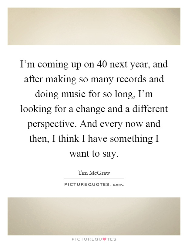 I'm coming up on 40 next year, and after making so many records and doing music for so long, I'm looking for a change and a different perspective. And every now and then, I think I have something I want to say Picture Quote #1