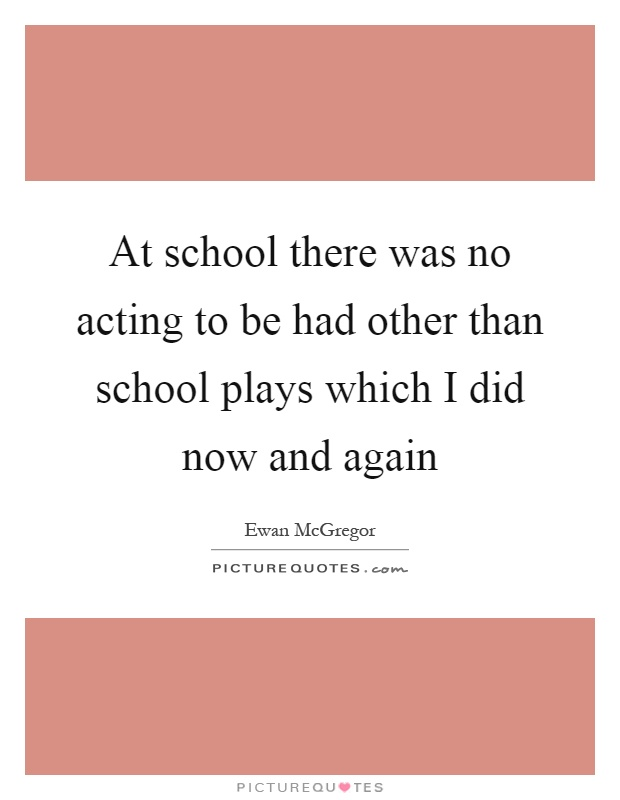 At school there was no acting to be had other than school plays which I did now and again Picture Quote #1