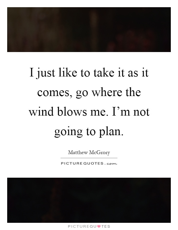 I just like to take it as it comes, go where the wind blows me. I'm not going to plan Picture Quote #1