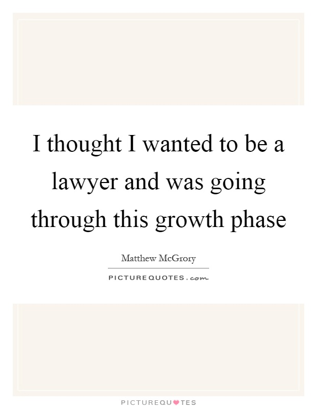 I thought I wanted to be a lawyer and was going through this growth phase Picture Quote #1