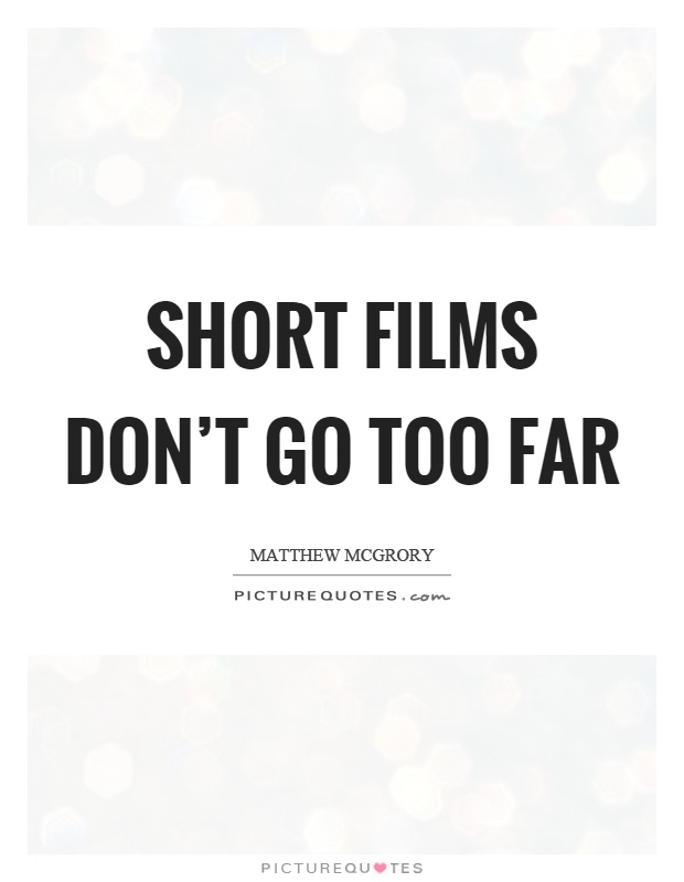 Short films don't go too far Picture Quote #1