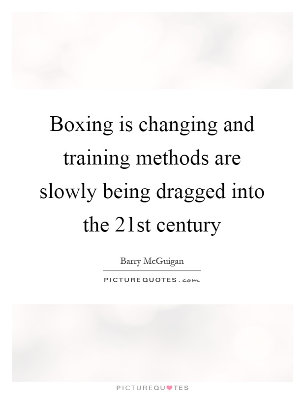 Boxing is changing and training methods are slowly being dragged into the 21st century Picture Quote #1