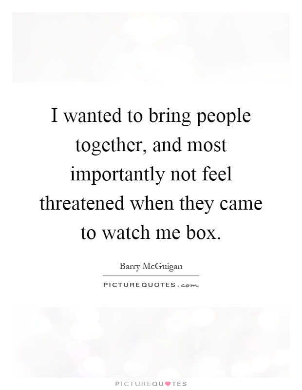 I wanted to bring people together, and most importantly not feel threatened when they came to watch me box Picture Quote #1
