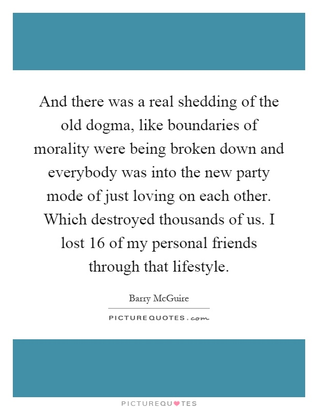 And there was a real shedding of the old dogma, like boundaries of morality were being broken down and everybody was into the new party mode of just loving on each other. Which destroyed thousands of us. I lost 16 of my personal friends through that lifestyle Picture Quote #1