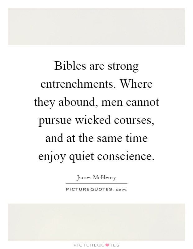 Bibles are strong entrenchments. Where they abound, men cannot pursue wicked courses, and at the same time enjoy quiet conscience Picture Quote #1