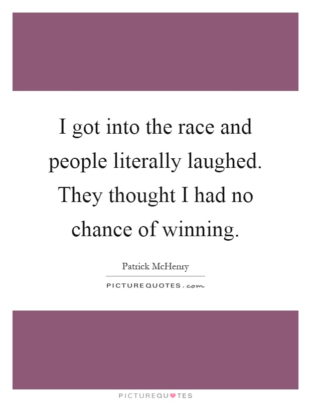 I got into the race and people literally laughed. They thought I had no chance of winning Picture Quote #1