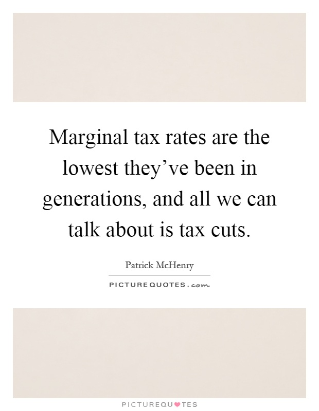 Marginal tax rates are the lowest they've been in generations, and all we can talk about is tax cuts Picture Quote #1