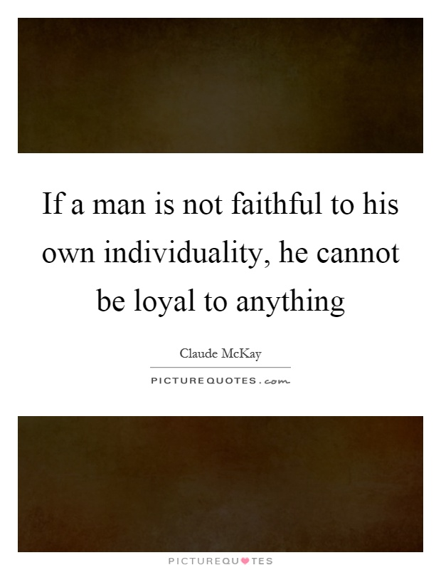 If a man is not faithful to his own individuality, he cannot be loyal to anything Picture Quote #1