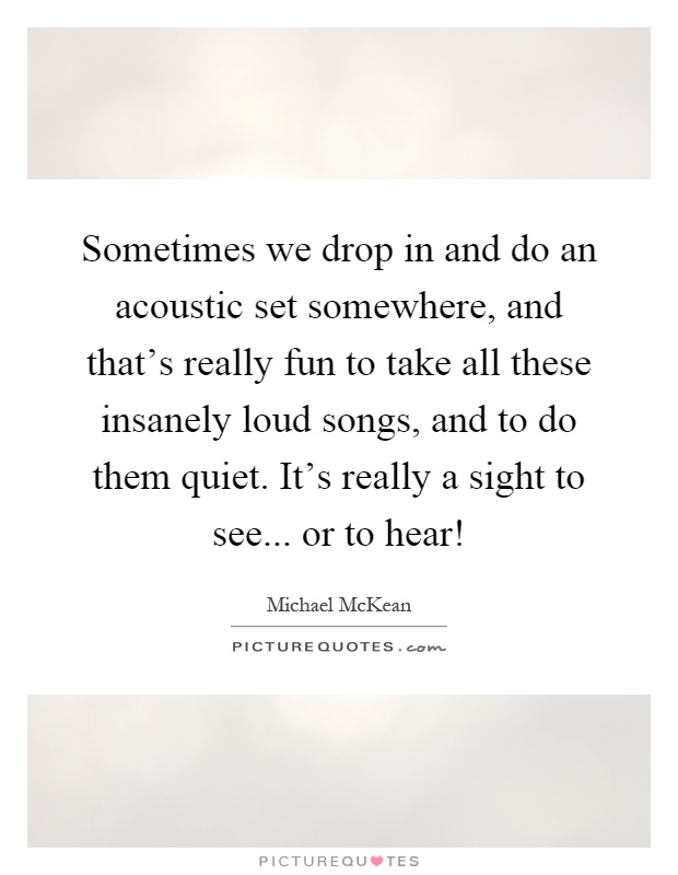 Sometimes we drop in and do an acoustic set somewhere, and that's really fun to take all these insanely loud songs, and to do them quiet. It's really a sight to see... or to hear! Picture Quote #1