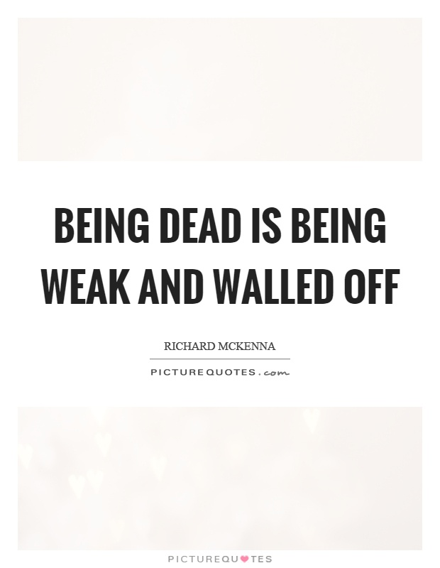Being dead is being weak and walled off Picture Quote #1
