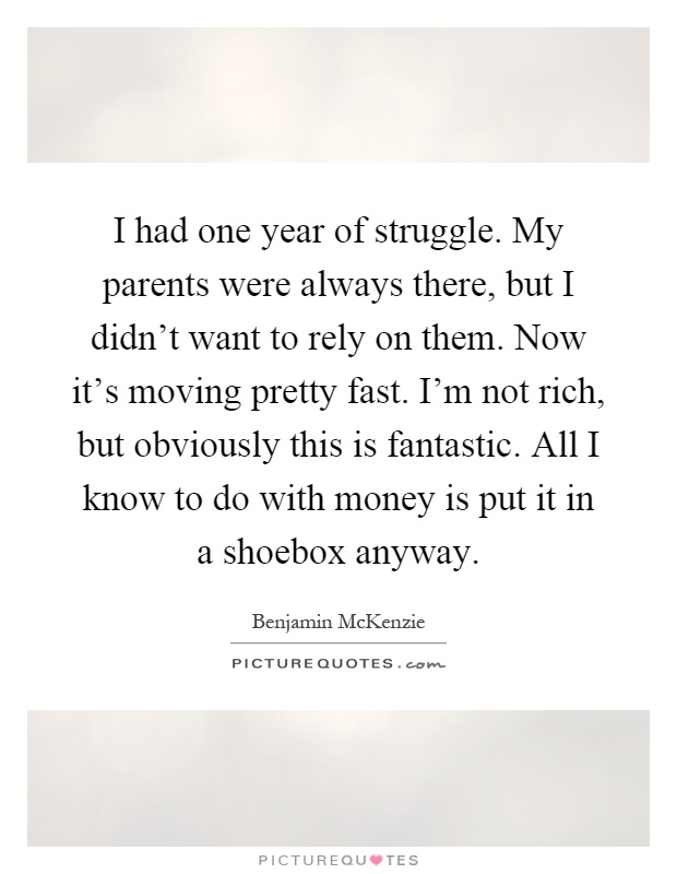 I had one year of struggle. My parents were always there, but I didn't want to rely on them. Now it's moving pretty fast. I'm not rich, but obviously this is fantastic. All I know to do with money is put it in a shoebox anyway Picture Quote #1