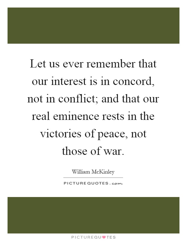 Let us ever remember that our interest is in concord, not in conflict; and that our real eminence rests in the victories of peace, not those of war Picture Quote #1