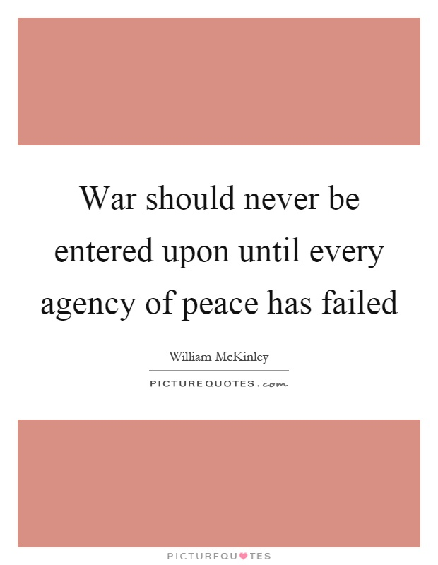 War should never be entered upon until every agency of peace has failed Picture Quote #1