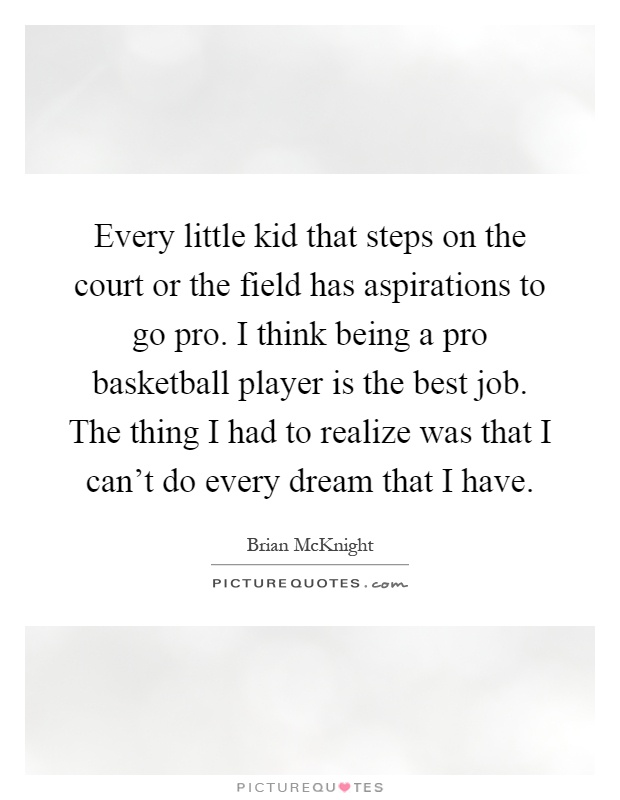 Every little kid that steps on the court or the field has aspirations to go pro. I think being a pro basketball player is the best job. The thing I had to realize was that I can't do every dream that I have Picture Quote #1