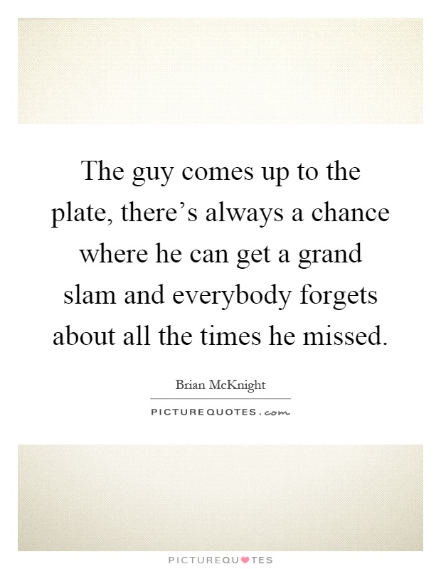 The guy comes up to the plate, there's always a chance where he can get a grand slam and everybody forgets about all the times he missed Picture Quote #1