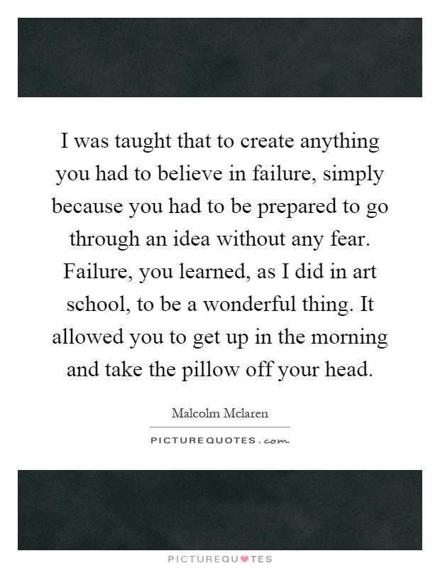 I was taught that to create anything you had to believe in failure, simply because you had to be prepared to go through an idea without any fear. Failure, you learned, as I did in art school, to be a wonderful thing. It allowed you to get up in the morning and take the pillow off your head Picture Quote #1