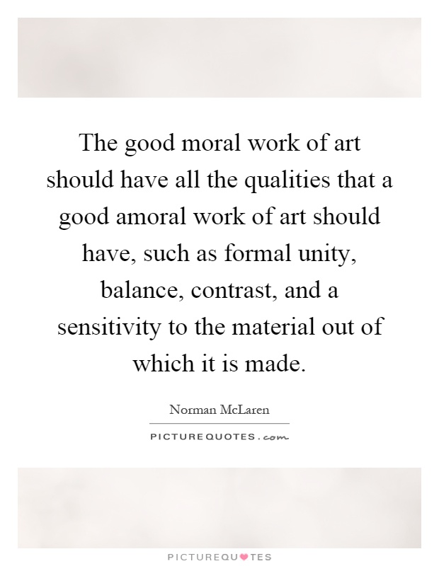 The good moral work of art should have all the qualities that a good amoral work of art should have, such as formal unity, balance, contrast, and a sensitivity to the material out of which it is made Picture Quote #1