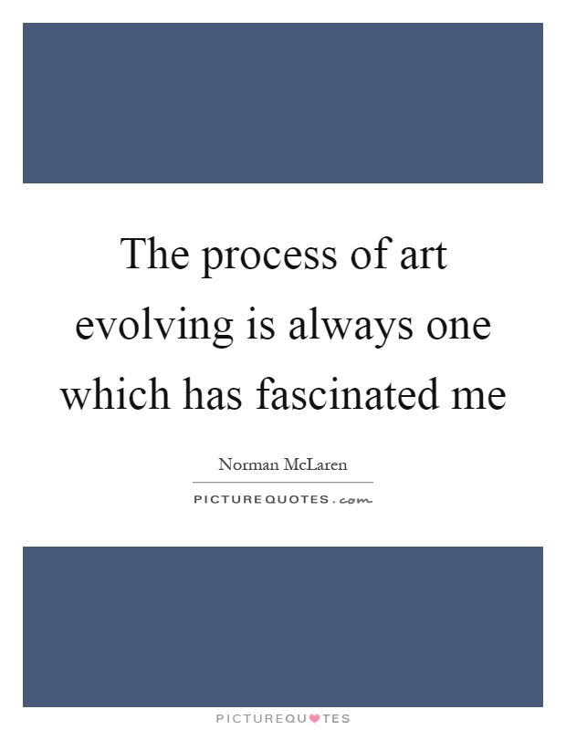 The process of art evolving is always one which has fascinated me Picture Quote #1