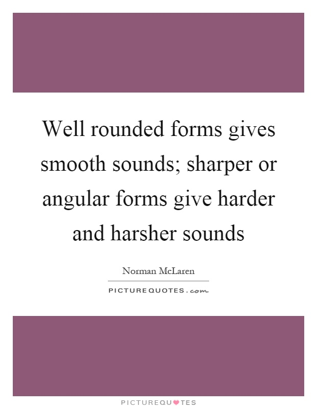Well rounded forms gives smooth sounds; sharper or angular forms give harder and harsher sounds Picture Quote #1