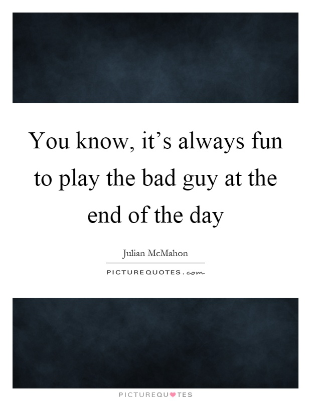 You know, it's always fun to play the bad guy at the end of the day Picture Quote #1