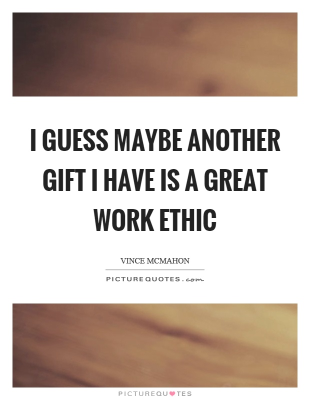 I guess maybe another gift I have is a great work ethic Picture Quote #1