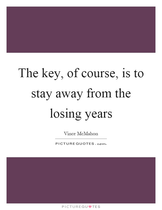 The key, of course, is to stay away from the losing years Picture Quote #1