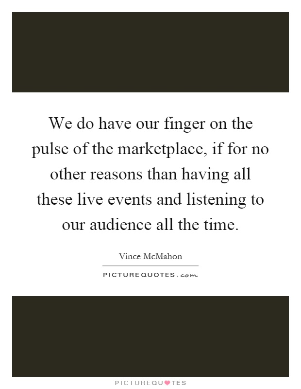 We do have our finger on the pulse of the marketplace, if for no other reasons than having all these live events and listening to our audience all the time Picture Quote #1