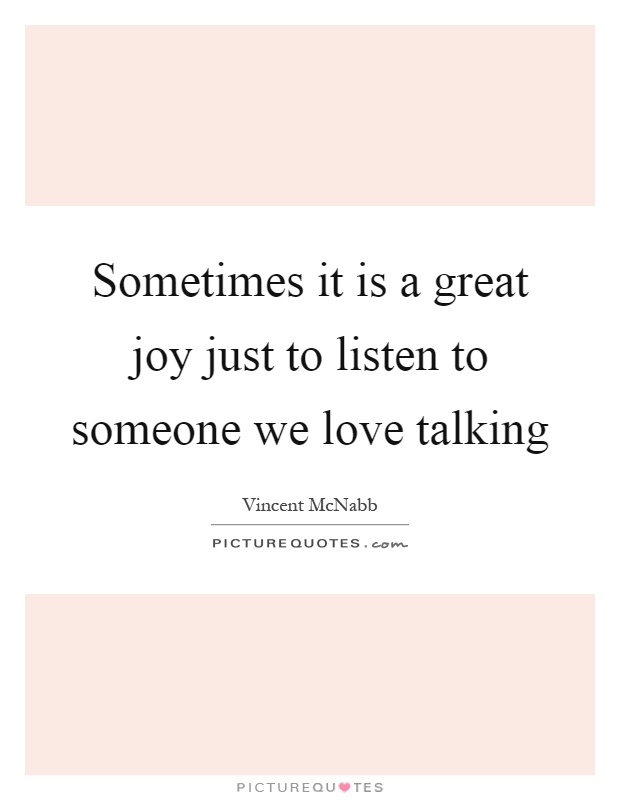 Sometimes it is a great joy just to listen to someone we love talking Picture Quote #1