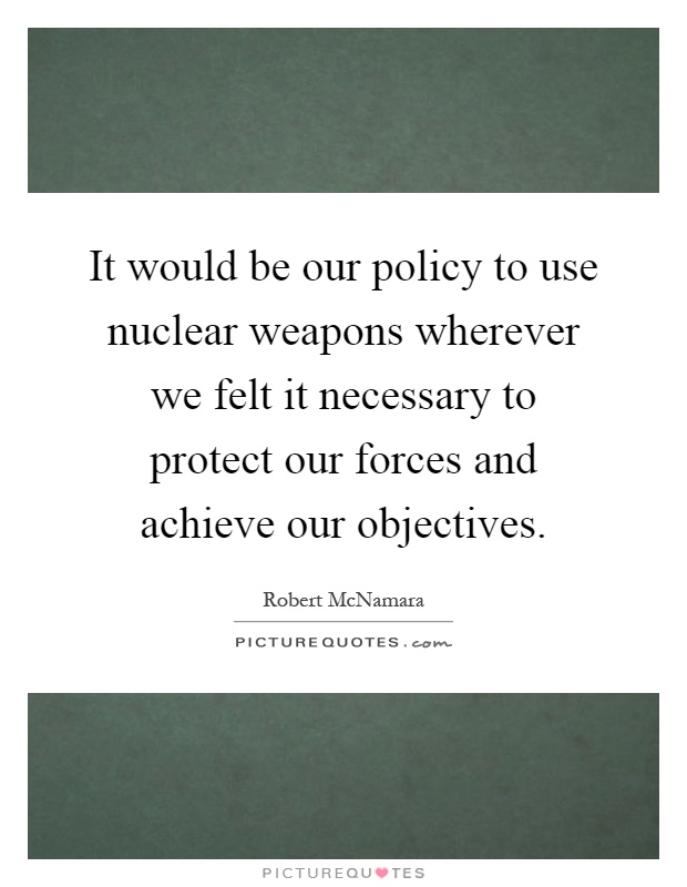 It would be our policy to use nuclear weapons wherever we felt it necessary to protect our forces and achieve our objectives Picture Quote #1