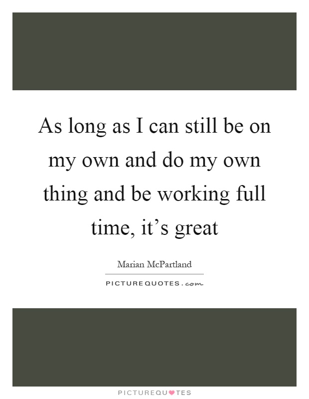 As long as I can still be on my own and do my own thing and be working full time, it's great Picture Quote #1