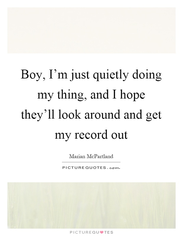 Boy, I'm just quietly doing my thing, and I hope they'll look around and get my record out Picture Quote #1