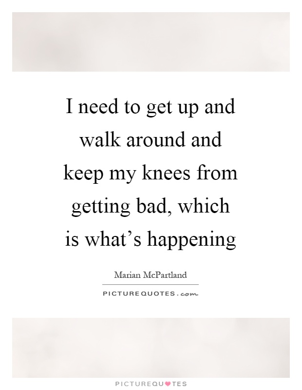 I need to get up and walk around and keep my knees from getting bad, which is what's happening Picture Quote #1