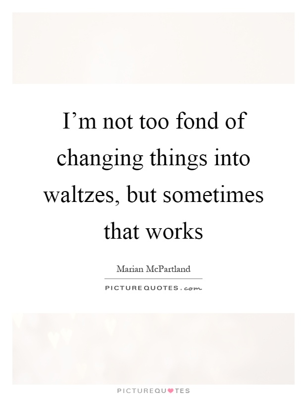 I'm not too fond of changing things into waltzes, but sometimes that works Picture Quote #1