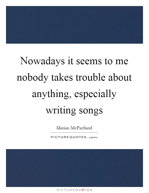 Nowadays it seems to me nobody takes trouble about anything, especially writing songs Picture Quote #1