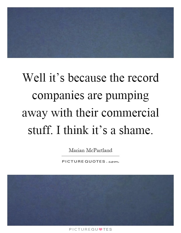 Well it's because the record companies are pumping away with their commercial stuff. I think it's a shame Picture Quote #1